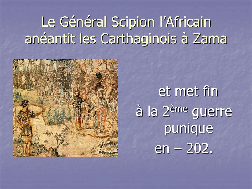 Le Général Scipion lAfricain anéantit les Carthaginois à Zama et met fin et met fin à la 2 ème guerre punique en – 202.