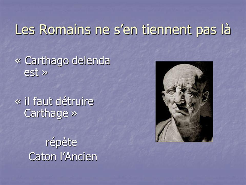 Les Romains ne sen tiennent pas là « Carthago delenda est » « il faut détruire Carthage » répète répète Caton lAncien Caton lAncien