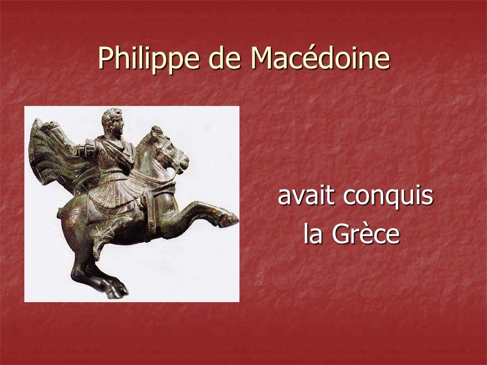 Philippe de Macédoine avait conquis avait conquis la Grèce la Grèce