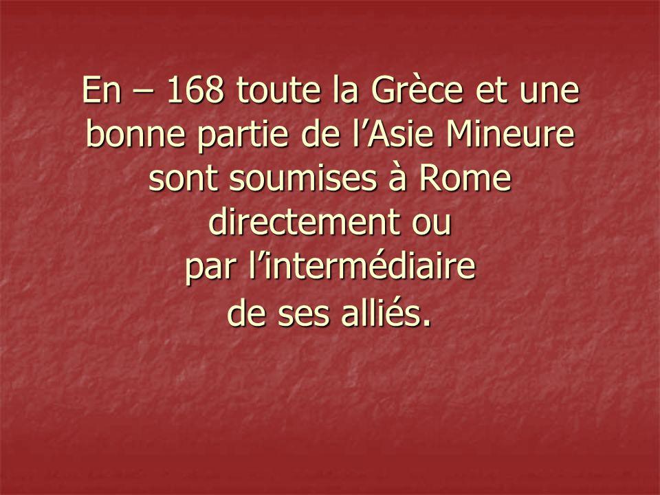 En – 168 toute la Grèce et une bonne partie de lAsie Mineure sont soumises à Rome directement ou par lintermédiaire de ses alliés.