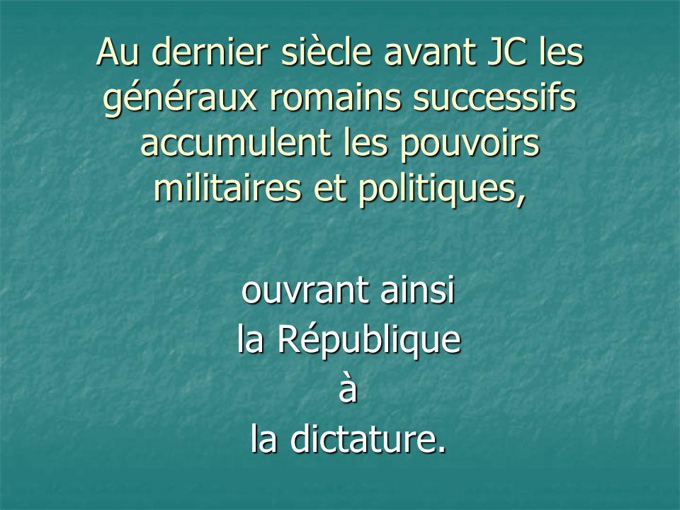 Au dernier siècle avant JC les généraux romains successifs accumulent les pouvoirs militaires et politiques, ouvrant ainsi la République à la dictatur