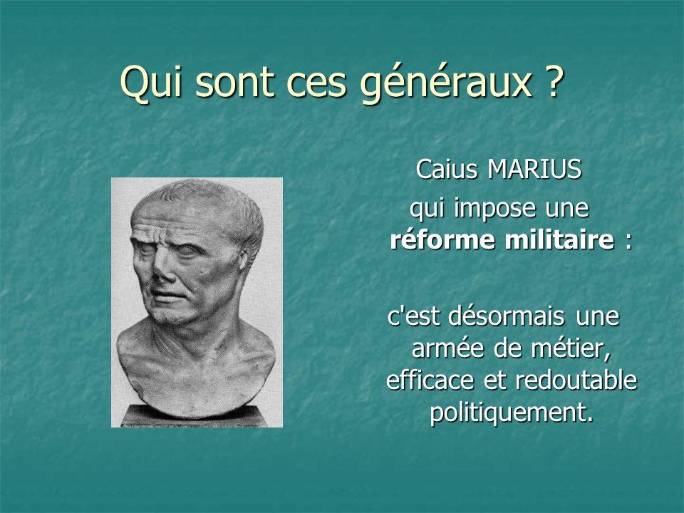 Qui sont ces généraux ? Caius MARIUS qui impose une réforme militaire : c'est désormais une armée de métier, efficace et redoutable politiquement. c'e