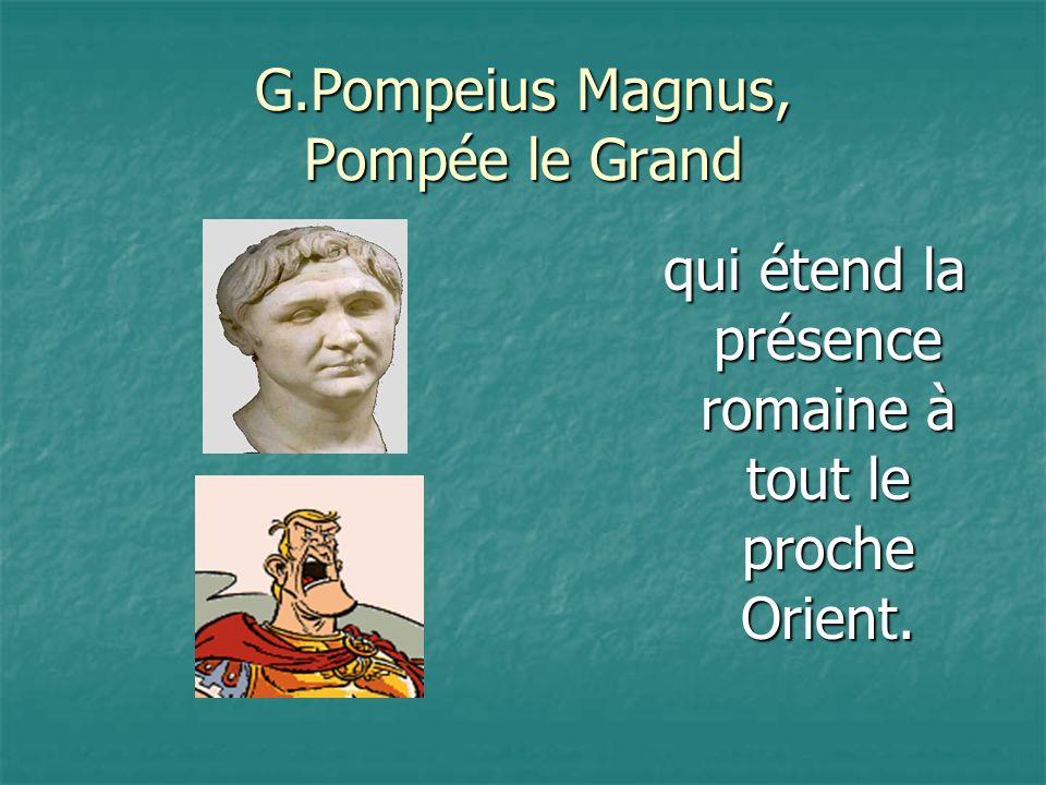 G.Pompeius Magnus, Pompée le Grand qui étend la présence romaine à tout le proche Orient.