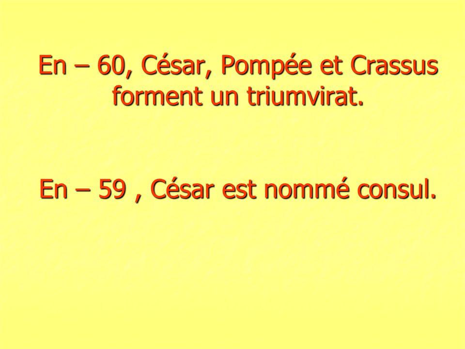 En – 60, César, Pompée et Crassus forment un triumvirat. En – 59, César est nommé consul.
