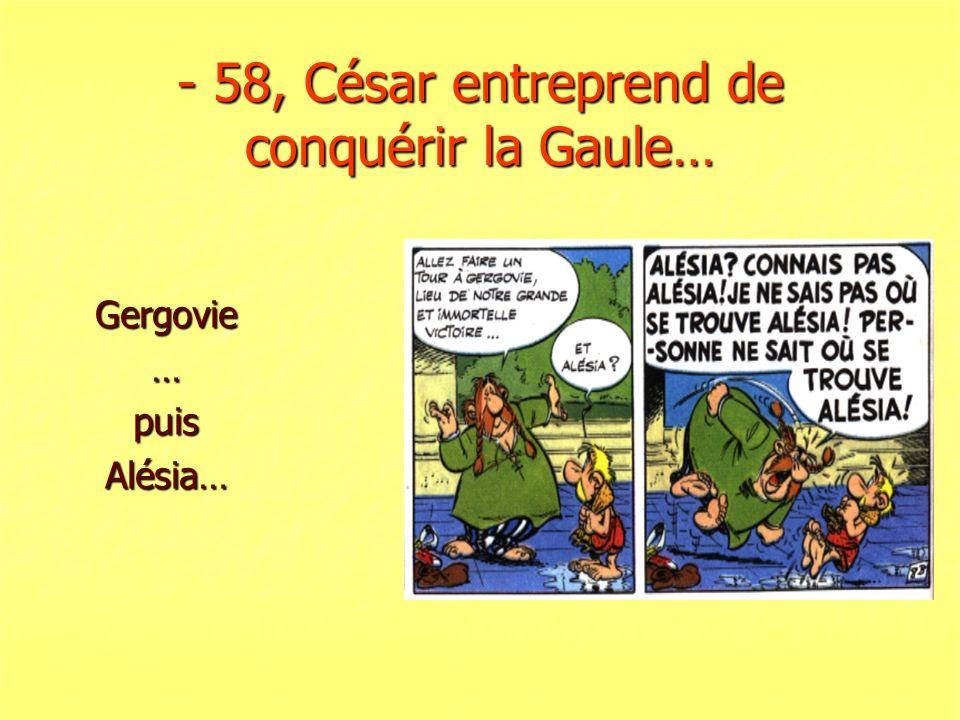 - 58, César entreprend de conquérir la Gaule… Gergovie…puisAlésia…