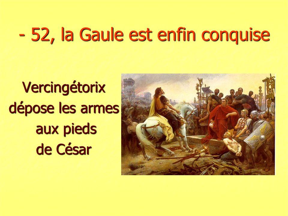 - 52, la Gaule est enfin conquise Vercingétorix dépose les armes aux pieds aux pieds de César