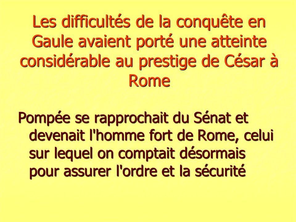 Les difficultés de la conquête en Gaule avaient porté une atteinte considérable au prestige de César à Rome Pompée se rapprochait du Sénat et devenait