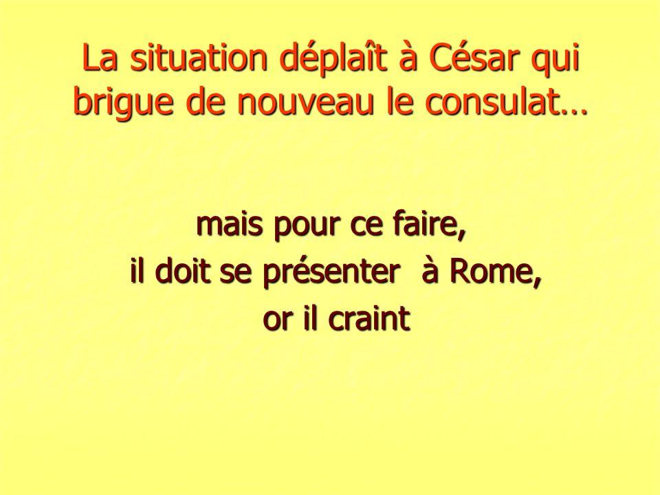 La situation déplaît à César qui brigue de nouveau le consulat… mais pour ce faire, il doit se présenter à Rome, il doit se présenter à Rome, or il cr