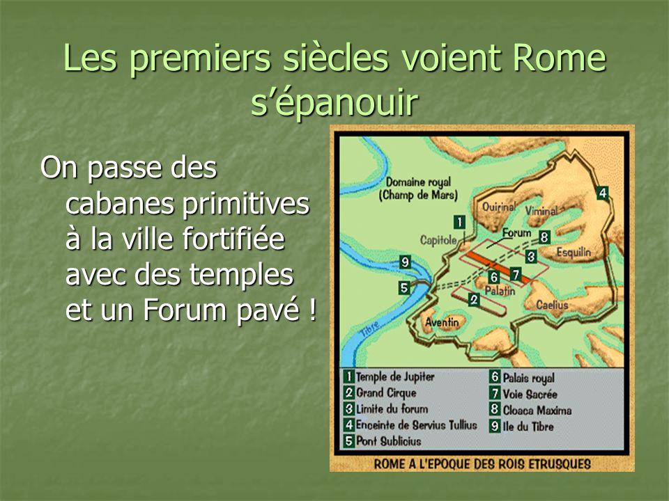 Les premiers siècles voient Rome sépanouir On passe des cabanes primitives à la ville fortifiée avec des temples et un Forum pavé !