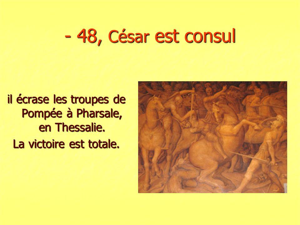 - 48, César est consul il écrase les troupes de Pompée à Pharsale, en Thessalie. La victoire est totale.