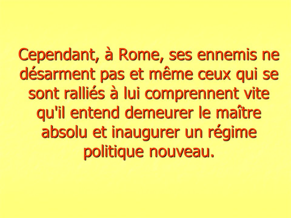 Cependant, à Rome, ses ennemis ne désarment pas et même ceux qui se sont ralliés à lui comprennent vite qu'il entend demeurer le maître absolu et inau