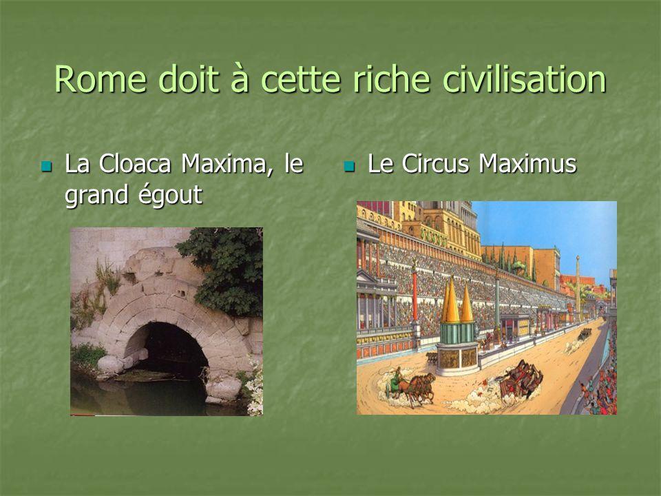 Rome doit à cette riche civilisation La Cloaca Maxima, le grand égout La Cloaca Maxima, le grand égout Le Circus Maximus Le Circus Maximus