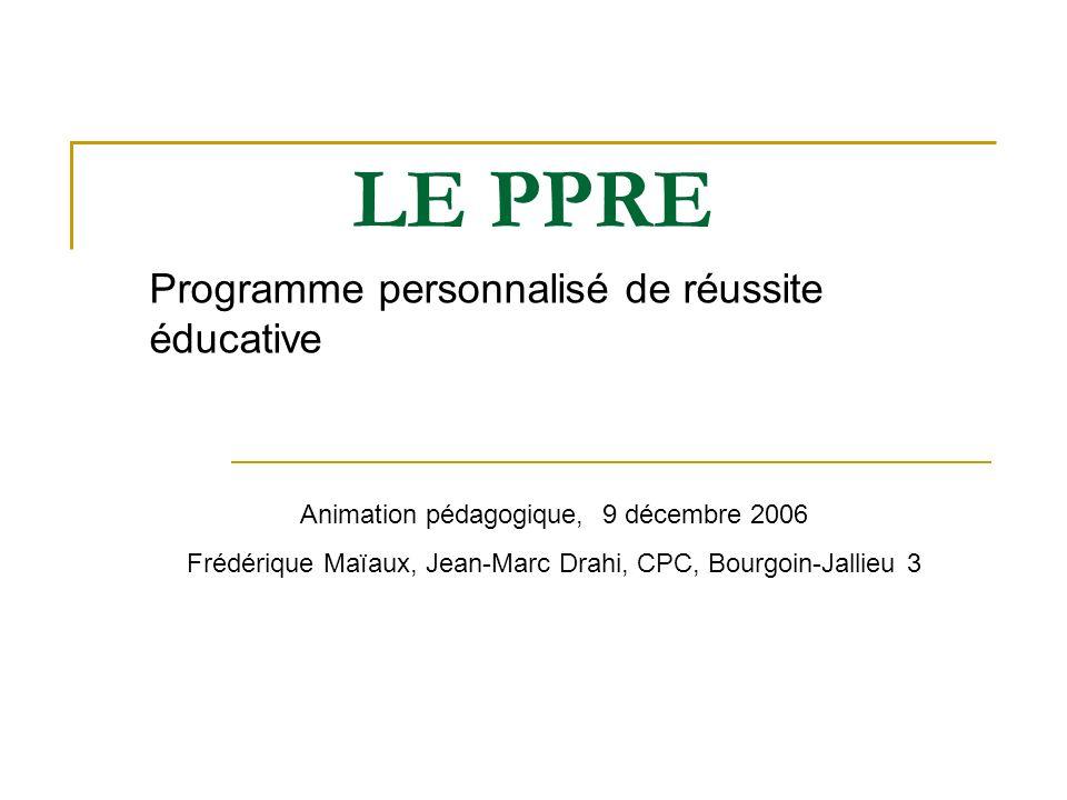 LE PPRE Programme personnalisé de réussite éducative Animation pédagogique, 9 décembre 2006 Frédérique Maïaux, Jean-Marc Drahi, CPC, Bourgoin-Jallieu