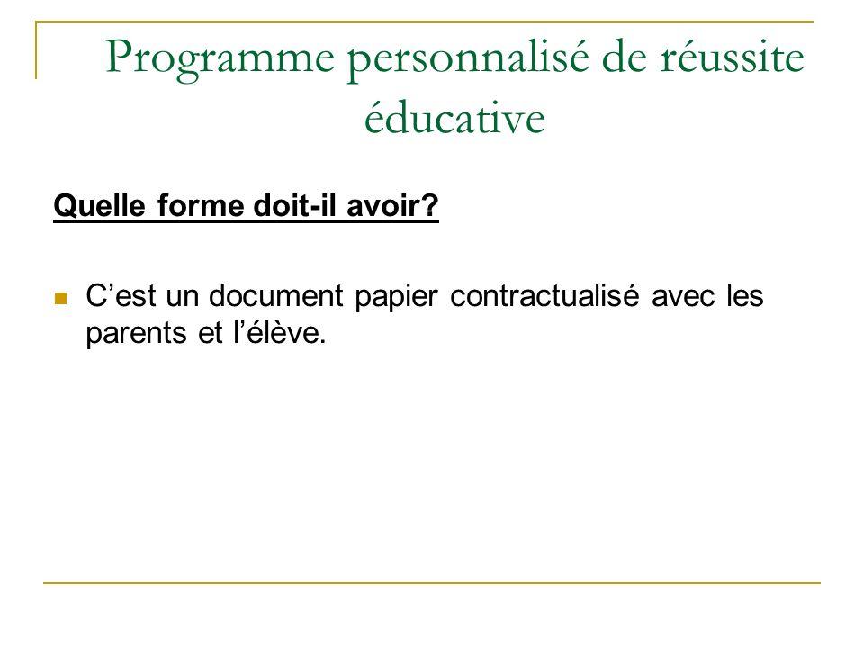 Programme personnalisé de réussite éducative Quelle forme doit-il avoir? Cest un document papier contractualisé avec les parents et lélève.