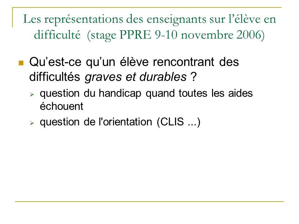 Les représentations des enseignants sur lélève en difficulté (stage PPRE 9-10 novembre 2006) Quest-ce quun élève rencontrant des difficultés graves et