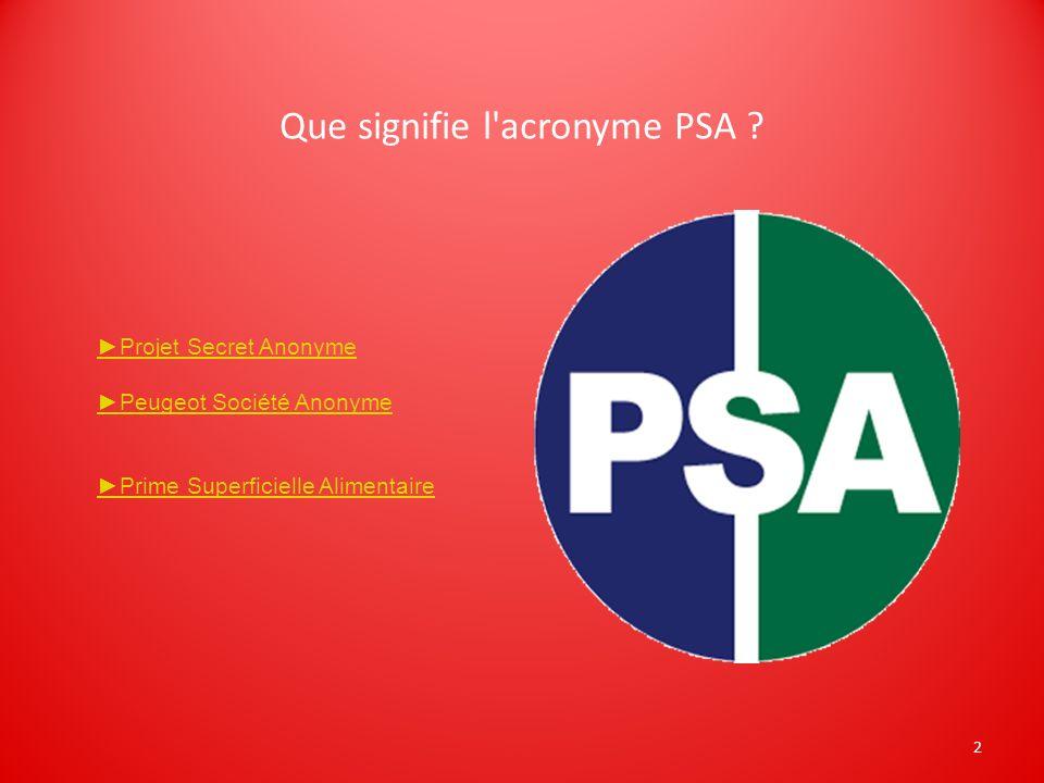 2 Que signifie l'acronyme PSA ? Projet Secret Anonyme Peugeot Société Anonyme Prime Superficielle Alimentaire