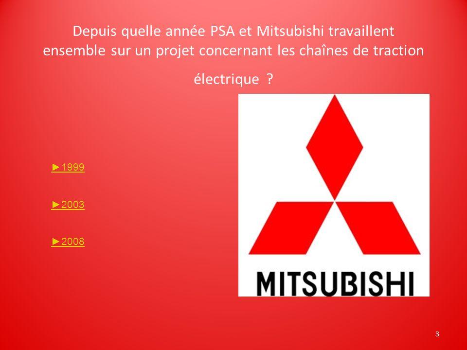3 Depuis quelle année PSA et Mitsubishi travaillent ensemble sur un projet concernant les chaînes de traction électrique ? 1999 2003 2008