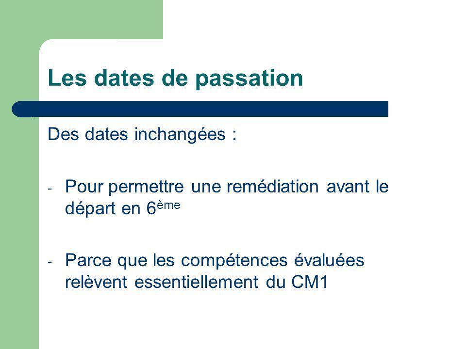 Les dates de passation Des dates inchangées : - Pour permettre une remédiation avant le départ en 6 ème - Parce que les compétences évaluées relèvent