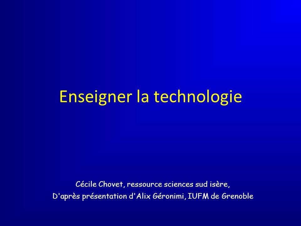 Enseigner la technologie Cécile Chovet, ressource sciences sud isère, D après présentation d Alix Géronimi, IUFM de Grenoble