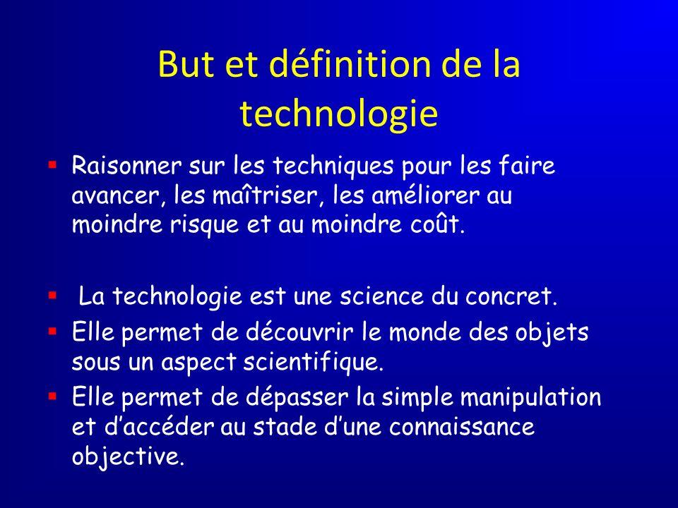But et définition de la technologie Raisonner sur les techniques pour les faire avancer, les maîtriser, les améliorer au moindre risque et au moindre coût.