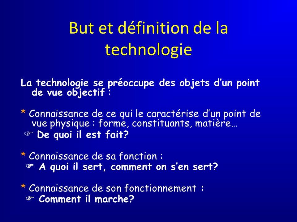 But et définition de la technologie La technologie se préoccupe des objets dun point de vue objectif : * Connaissance de ce qui le caractérise dun point de vue physique : forme, constituants, matière… De quoi il est fait.