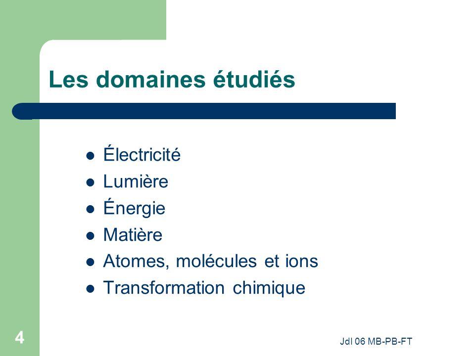 JdI 06 MB-PB-FT 4 Les domaines étudiés Électricité Lumière Énergie Matière Atomes, molécules et ions Transformation chimique