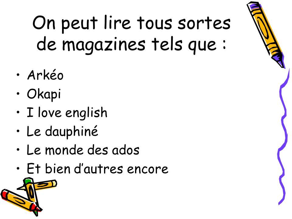 On peut lire tous sortes de magazines tels que : Arkéo Okapi I love english Le dauphiné Le monde des ados Et bien dautres encore