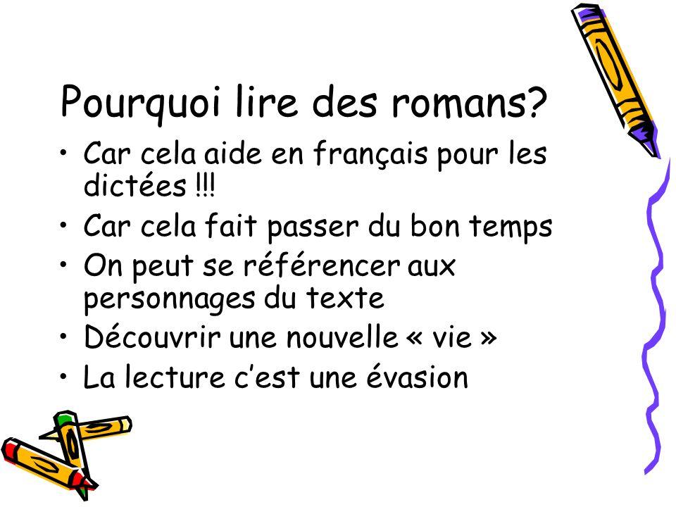 Pourquoi lire des romans? Car cela aide en français pour les dictées !!! Car cela fait passer du bon temps On peut se référencer aux personnages du te