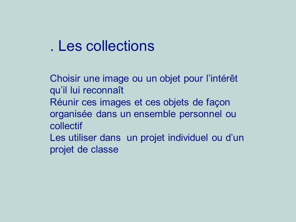 . Les collections Choisir une image ou un objet pour lintérêt quil lui reconnaît Réunir ces images et ces objets de façon organisée dans un ensemble p