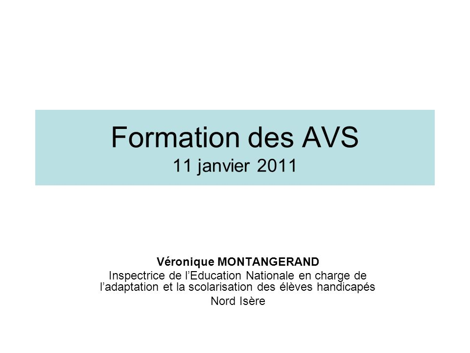 Formation des AVS 11 janvier 2011 Véronique MONTANGERAND Inspectrice de lEducation Nationale en charge de ladaptation et la scolarisation des élèves h