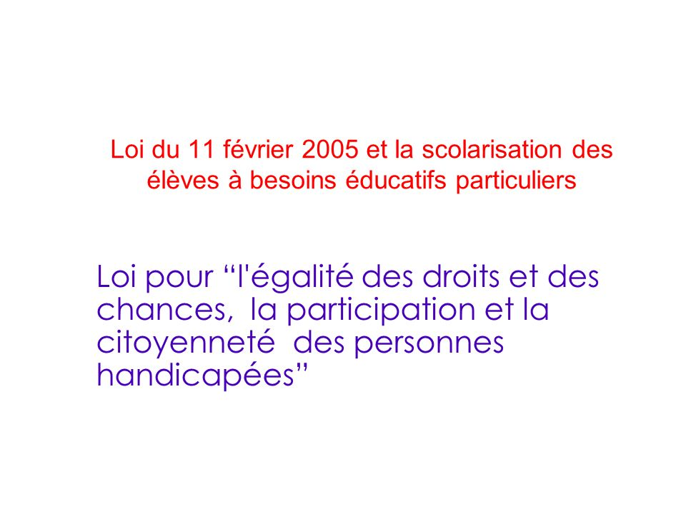 Loi du 11 février 2005 et la scolarisation des élèves à besoins éducatifs particuliers Loi pour l'égalité des droits et des chances, la participation