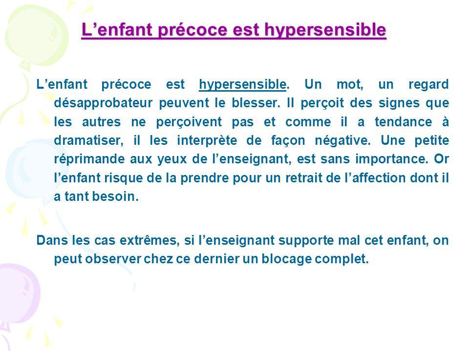 Lenfant précoce est hypersensible Lenfant précoce est hypersensible. Un mot, un regard désapprobateur peuvent le blesser. Il perçoit des signes que le