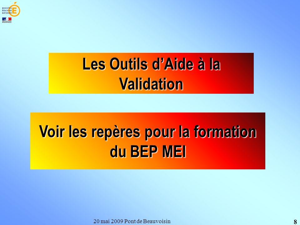 20 mai 2009 Pont de Beauvoisin 8 Les Outils dAide à la Validation Voir les repères pour la formation du BEP MEI