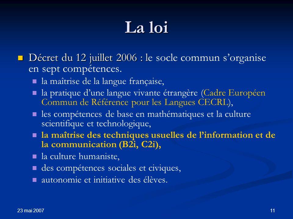 23 mai 2007 11 La loi Décret du 12 juillet 2006 : l Décret du 12 juillet 2006 : le socle commun sorganise en sept compétences.