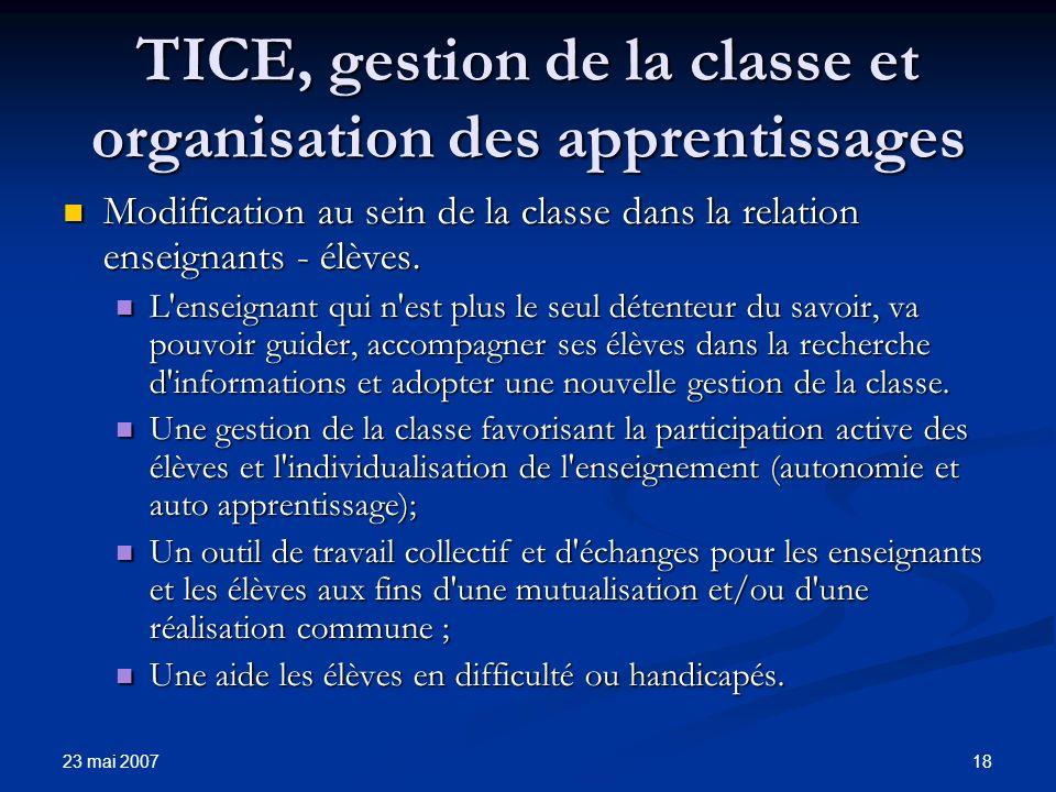 23 mai 2007 18 TICE, gestion de la classe et organisation des apprentissages Modification au sein de la classe dans la relation enseignants - élèves.
