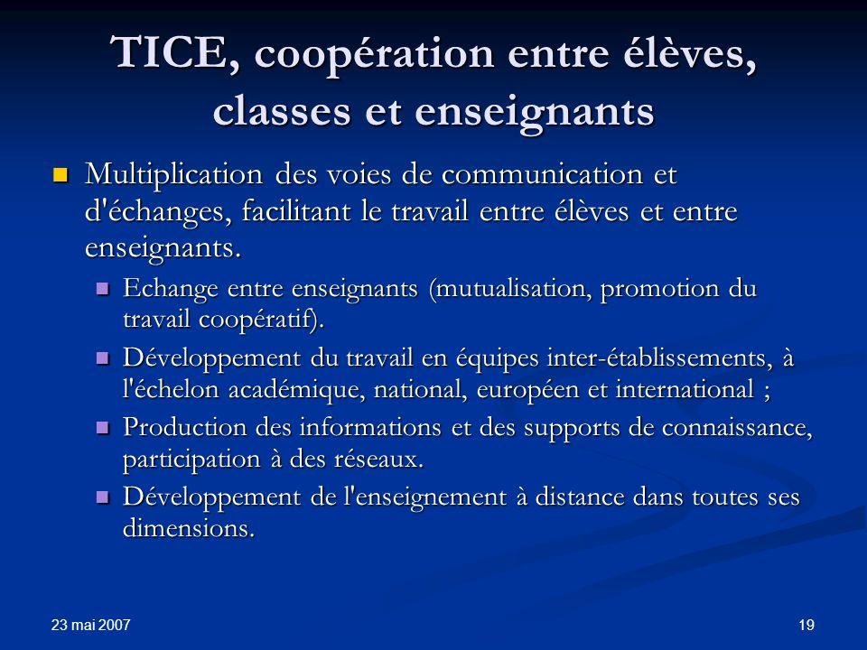 23 mai 2007 19 TICE, coopération entre élèves, classes et enseignants Multiplication des voies de communication et d échanges, facilitant le travail entre élèves et entre enseignants.