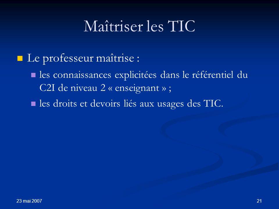 23 mai 2007 21 Maîtriser les TIC Le professeur maîtrise : les connaissances explicitées dans le référentiel du C2I de niveau 2 « enseignant » ; les droits et devoirs liés aux usages des TIC.