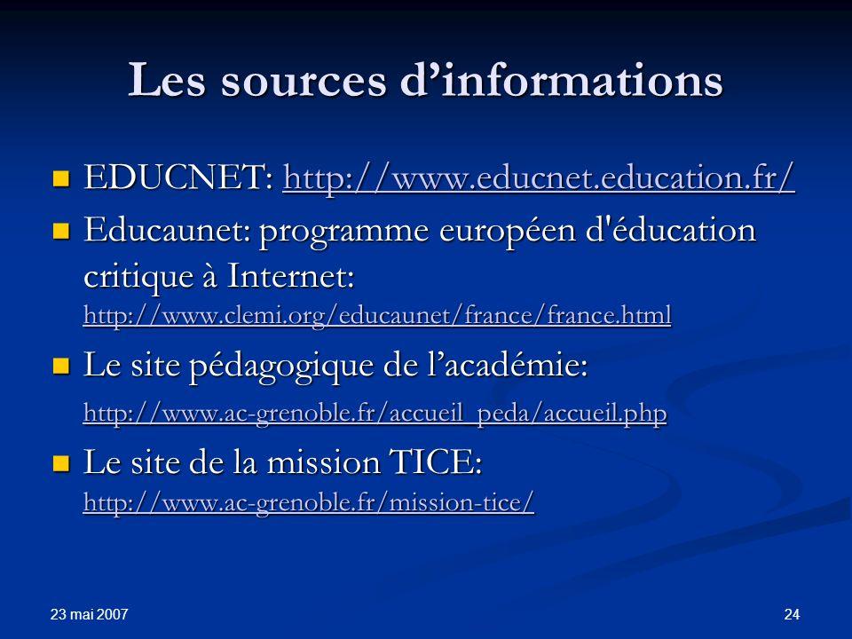 23 mai 2007 24 Les sources dinformations EDUCNET: http://www.educnet.education.fr/ EDUCNET: http://www.educnet.education.fr/http://www.educnet.education.fr/ Educaunet: programme européen d éducation critique à Internet: http://www.clemi.org/educaunet/france/france.html Educaunet: programme européen d éducation critique à Internet: http://www.clemi.org/educaunet/france/france.html http://www.clemi.org/educaunet/france/france.html Le site pédagogique de lacadémie: http://www.ac-grenoble.fr/accueil_peda/accueil.php Le site pédagogique de lacadémie: http://www.ac-grenoble.fr/accueil_peda/accueil.php http://www.ac-grenoble.fr/accueil_peda/accueil.php Le site de la mission TICE: http://www.ac-grenoble.fr/mission-tice/ Le site de la mission TICE: http://www.ac-grenoble.fr/mission-tice/ http://www.ac-grenoble.fr/mission-tice/