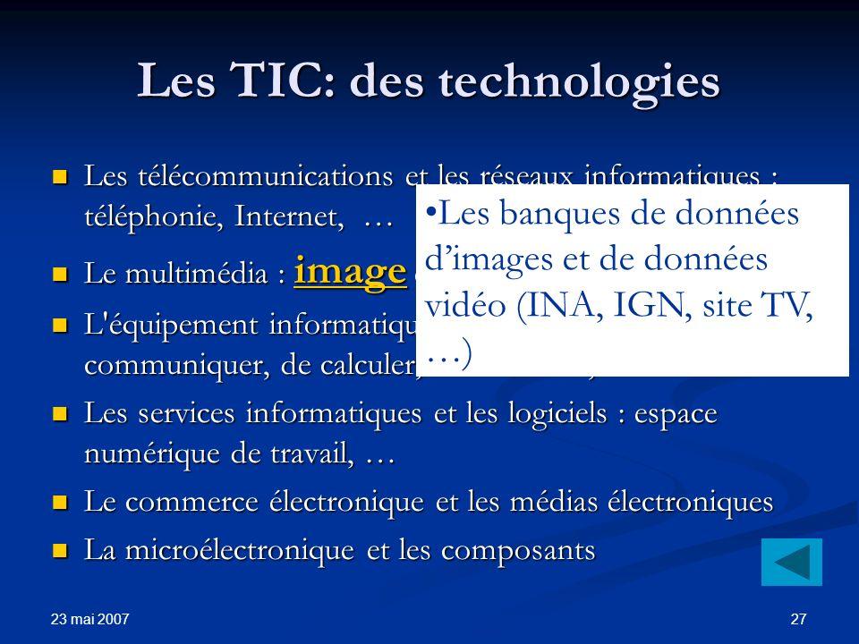 23 mai 2007 27 Les TIC: des technologies Les télécommunications et les réseaux informatiques : téléphonie, Internet, … Les télécommunications et les réseaux informatiques : téléphonie, Internet, … Le multimédia : image et son.