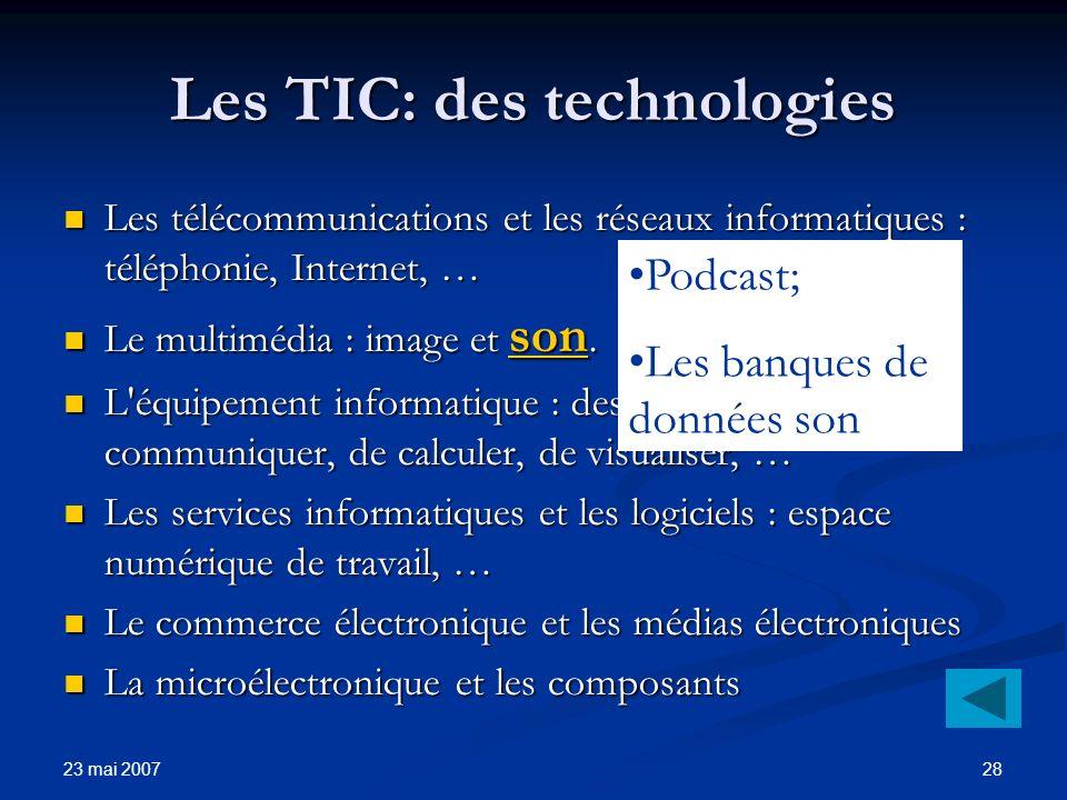 23 mai 2007 28 Les TIC: des technologies Les télécommunications et les réseaux informatiques : téléphonie, Internet, … Les télécommunications et les réseaux informatiques : téléphonie, Internet, … Le multimédia : image et son.
