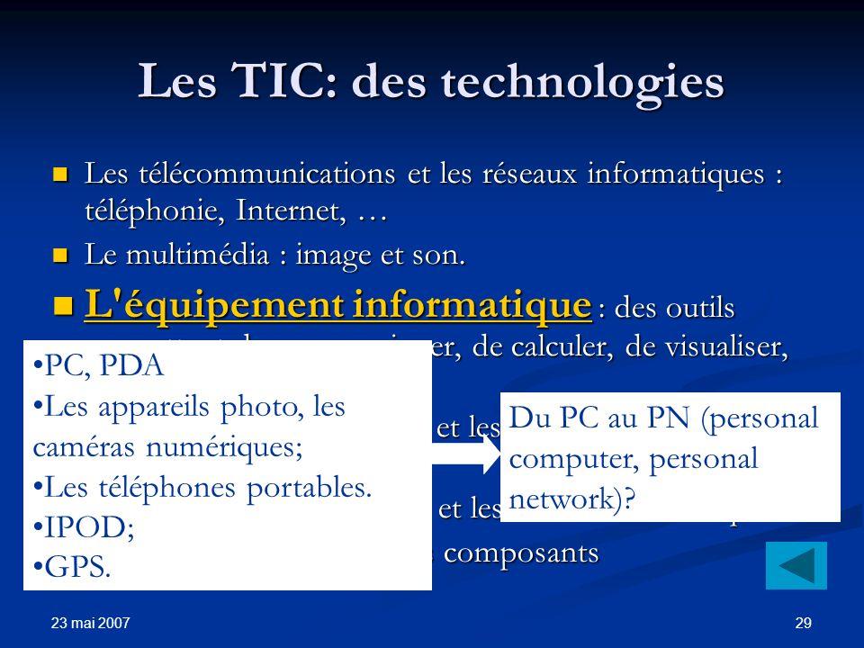 23 mai 2007 29 Les TIC: des technologies Les télécommunications et les réseaux informatiques : téléphonie, Internet, … Les télécommunications et les réseaux informatiques : téléphonie, Internet, … Le multimédia : image et son.