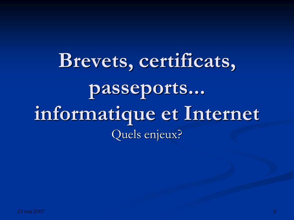 23 mai 2007 9 Brevets, certificats, passeports... informatique et Internet Quels enjeux