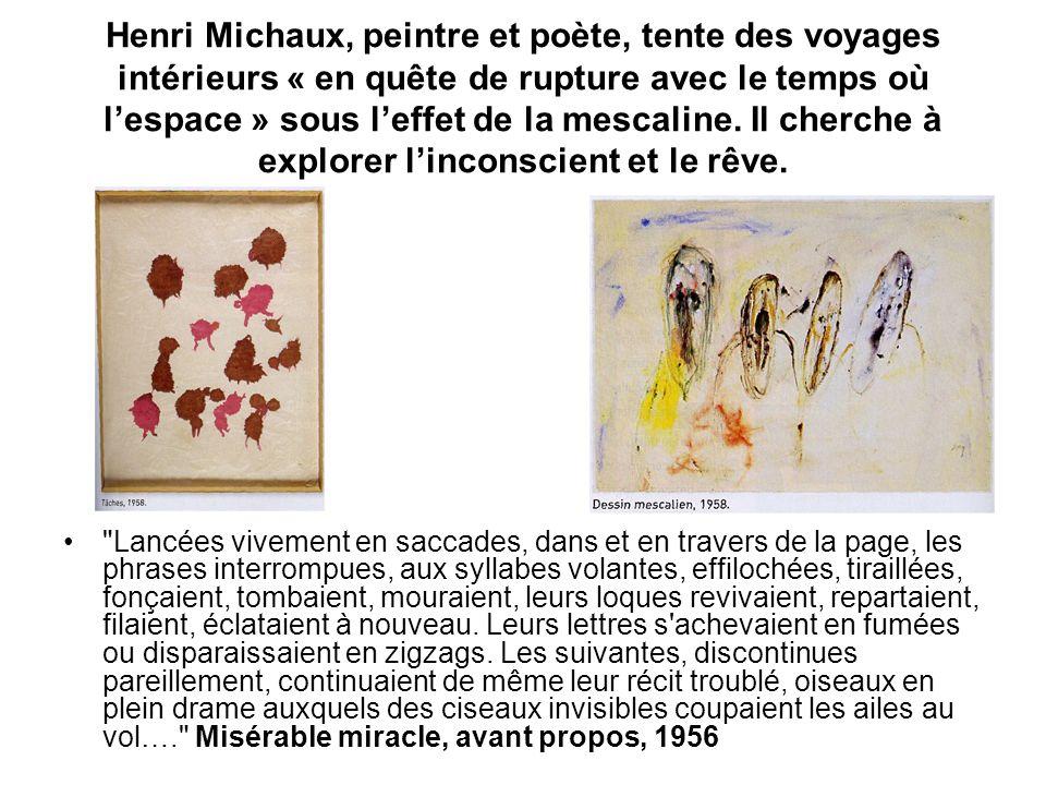 Henri Michaux, peintre et poète, tente des voyages intérieurs « en quête de rupture avec le temps où lespace » sous leffet de la mescaline. Il cherche