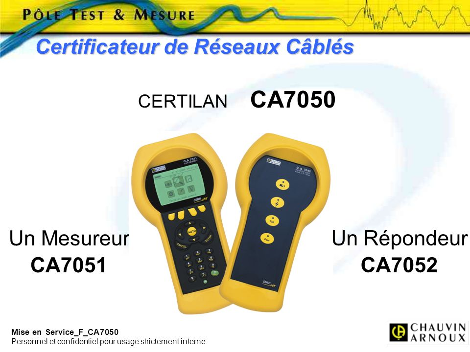 Mise en Service_F_CA7050 Personnel et confidentiel pour usage strictement interne Certificateur de Réseaux Câblés CERTILAN CA7050 Un Mesureur CA7051 U