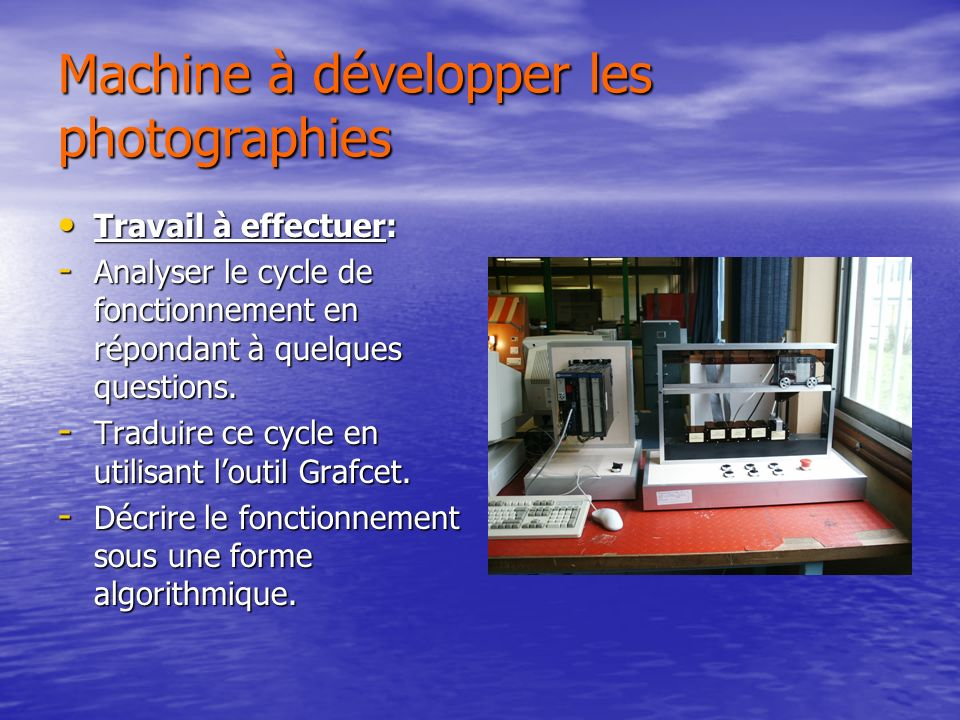 Machine à développer les photographies Travail à effectuer: Travail à effectuer: - Analyser le cycle de fonctionnement en répondant à quelques questions.
