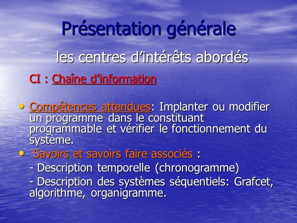 Présentation générale les centres dintérêts abordés CI : Chaîne dinformation Compétences attendues: Implanter ou modifier un programme dans le constituant programmable et vérifier le fonctionnement du système.
