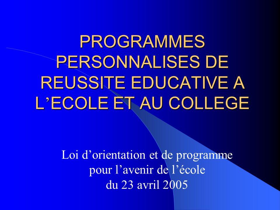 PROGRAMMES PERSONNALISES DE REUSSITE EDUCATIVE A L ECOLE ET AU COLLEGE Loi dorientation et de programme pour lavenir de lécole du 23 avril 2005