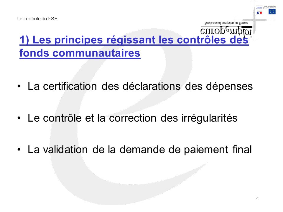 4 1) Les principes régissant les contrôles des fonds communautaires La certification des déclarations des dépenses Le contrôle et la correction des irrégularités La validation de la demande de paiement final Le contrôle du FSE