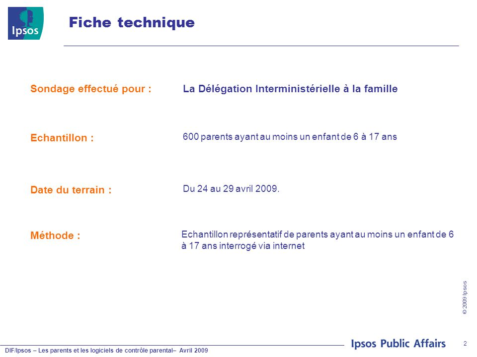 DIF/Ipsos – Les parents et les logiciels de contrôle parental– Avril 2009 © 2009 Ipsos 2 Fiche technique Sondage effectué pour :La Délégation Intermin