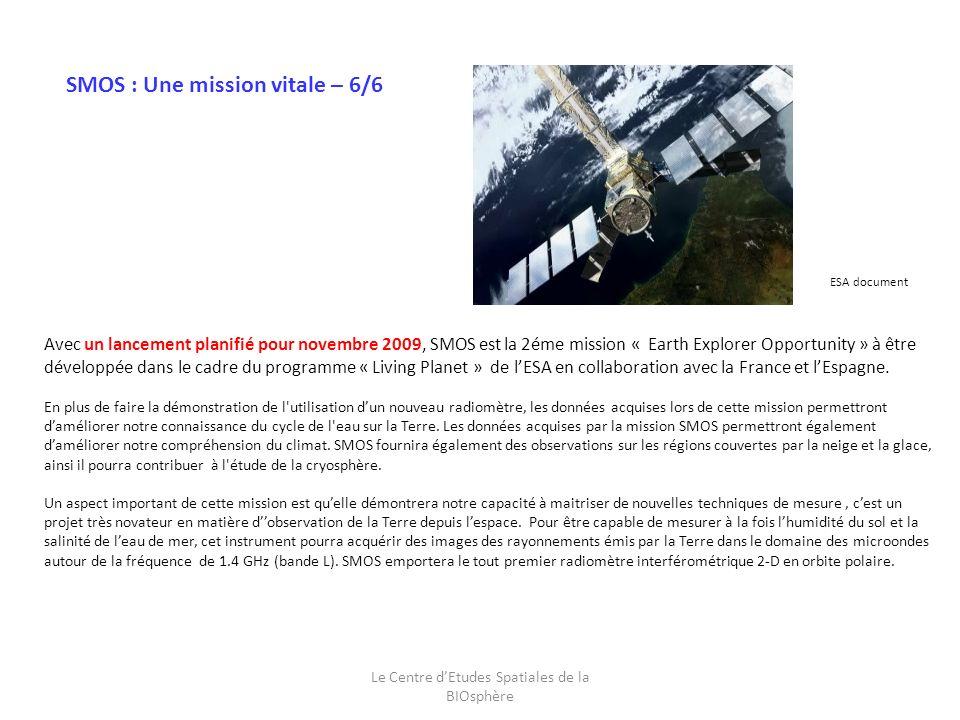 Le Centre dEtudes Spatiales de la BIOsphère Avec un lancement planifié pour novembre 2009, SMOS est la 2éme mission « Earth Explorer Opportunity » à être développée dans le cadre du programme « Living Planet » de lESA en collaboration avec la France et lEspagne.